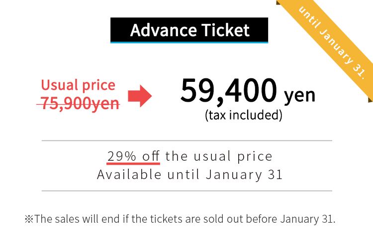 usual price:75,900yen early bird tickets: 59,400yen.The sales will end if the tickets are sold out before January 31.