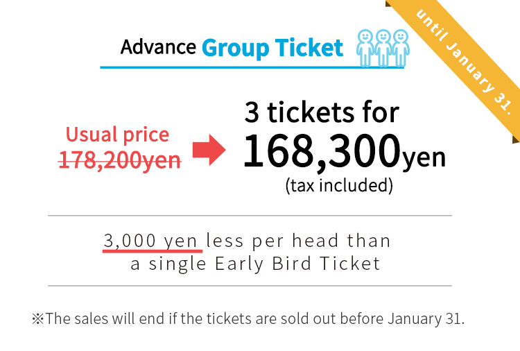 usual price:161,700yen early bird group tickets: 168,300yen.The sales will end if the tickets are sold out before January 31.