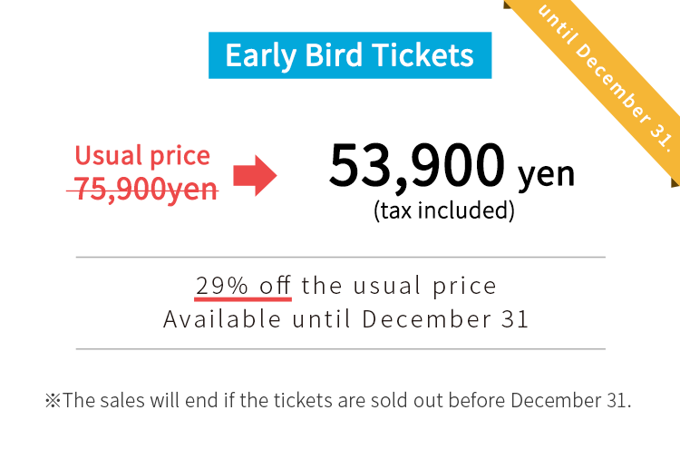 usual price:75,900yen early bird tickets: 53,900yen.The sales will end if the tickets are sold out before December 31.