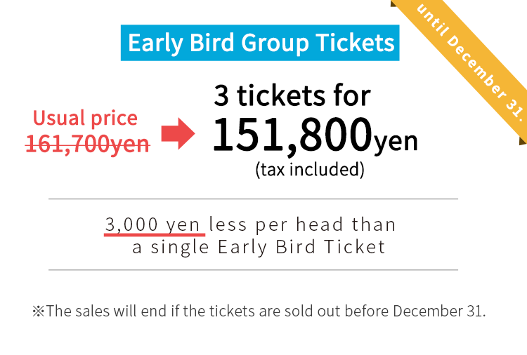 usual price:161,700yen early bird group tickets: 151,800yen.The sales will end if the tickets are sold out before December 31.