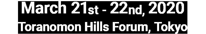 March 21st - 22nd, 2020.Toranomon Hills Forum, Tokyo